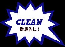 CLEAN 徹底的に!